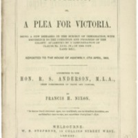 Population ; or, a plea for Victoria ; being a few remarks on the subject of immigration, with reference to the condition and progress of the colony ; suggested by a consideration of clause no. XXXI (W) of the new land bill, reported to the House of Assembly, 5th April, 1862