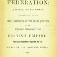 Imperial federation : a scheme for discussion, preparatory to an early submission of the great question to the electors throughout the British Empire, for their ultimate decision as the source of all political power