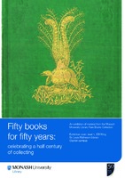 Fifty books for fifty years: celebrating a half century of collecting: an exhibition of material from the Monash University Library Rare Books Collection 7 May - 5 September 2008